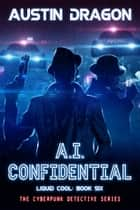 A.I. Confidential (Liquid Cool, Book 6) - The Cyberpunk Detective Series ebook by Austin Dragon