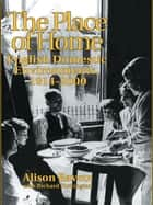 The Place of Home - English domestic environments, 1914-2000 ebook by Alison Ravetz, Professor Alison Ravetz, R. Turkington