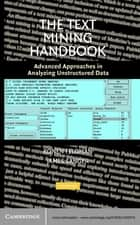 The Text Mining Handbook - Advanced Approaches in Analyzing Unstructured Data ebook by Ronen Feldman, James Sanger