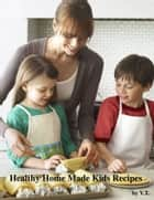 Healthy Home Made Kids Recipes ebook by V.T.