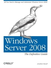 Windows Server 2008: The Definitive Guide - All You Need to Manage and Administer Windows Server 2008 ebook by Jonathan Hassell