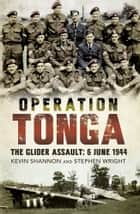 Operation Tonga - The Glider Assault: 6 June 1944 ebook by Kevin Shannon, Stephen Wright