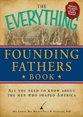 The Everything Founding Fathers Book - All you need to know about the men who shaped America ebook by Meg Greene,Paula Stathakis