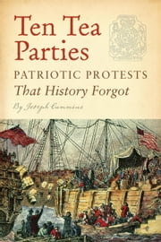 Ten Tea Parties - Patriotic Protests That History Forgot ebook by Joseph Cummins