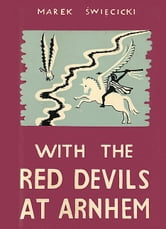 With the Red Devils at Arnhem - Personal Experiences with the 1st Polish Parachute Brigade 1944 ebook by Marek Swiecicki