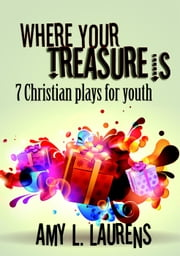 Where Your Treasure Is: 7 Christian Plays for Youth ebook by Amy L. Laurens