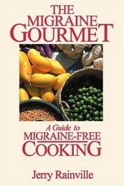 The Migraine Gourmet - A Guide to Migraine-free Cooking ebook by Jerry Rainville
