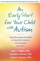 An Early Start for Your Child with Autism - Using Everyday Activities to Help Kids Connect, Communicate, and Learn ebook by Sally J. Rogers, PhD, Geraldine Dawson,...