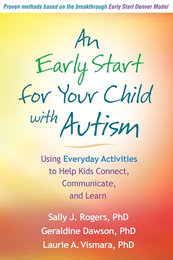 An Early Start for Your Child with Autism - Using Everyday Activities to Help Kids Connect, Communicate, and Learn ebook by Sally J. Rogers, PhD,Geraldine Dawson, PhD,Laurie A. Vismara, PhD