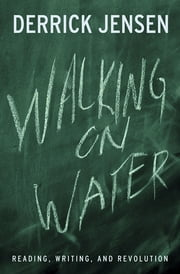 Walking on Water - Reading, Writing and Revolution ebook by Derrick Jensen