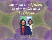 My Mom is a Queen so that makes me a Princess ebook by Christa Wesley