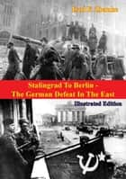 Stalingrad To Berlin - The German Defeat In The East [Illustrated Edition] ebook by Earl F. Ziemke
