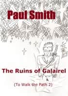 The Ruins of Galairel (To Walk the Path 2) ebook by Paul Smith