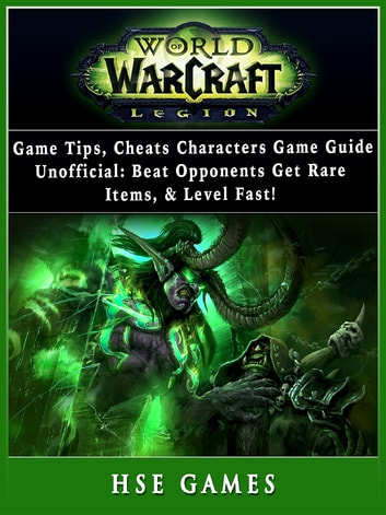 World of Warcraft Legion Game Tips, Cheats, Characters, Game Guide Unofficial - Beat Opponents, Get Rare Items, & Level Fast! ebook by Hse Games
