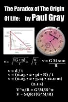The Paradox of The Origin Of Life ebook by Paul Gray