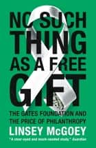 No Such Thing as a Free Gift - The Gates Foundation and the Price of Philanthropy ebook by Linsey McGoey