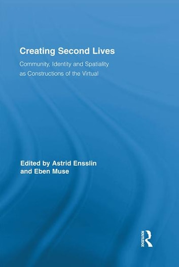 Creating Second Lives - Community, Identity and Spatiality as Constructions of the Virtual ebook by