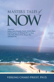 MASTERS' TALES of NOW - Presenters: Jeshua, Saint Germain, God & Mother Mary, Lord of Justice, AA Michael, Djwhal Khul, Lady Nada, Master Jonas, Serapis Bey, and Kuan Yin. ebook by VERLING CHAKO PRIEST, PH.D.