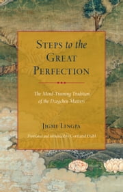 Steps to the Great Perfection - The Mind-Training Tradition of the Dzogchen Masters ebook by Jigme Lingpa,Garab Dorje,Longchenpa,Cortland Dahl