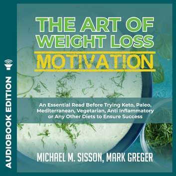 Art of Weight Loss Motivation, The: An Essential Read Before Trying Keto, Paleo, Mediterranean, Vegetarian, Anti Inflammatory or Any Other Diets to Ensure Success audiobook by Michael M. Sisson,Mark Greger