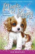 Magic Puppy: Classroom Princess - Classroom Princess ebook by Sue Bentley