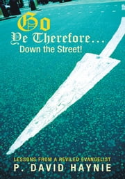 Go Ye Therefore … Down the Street! - Lessons from a Reviled Evangelist ebook by P. David Haynie
