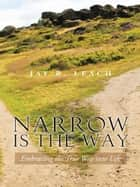 NARROW IS THE WAY - Embracing the True Way into Life ebook by JAY R. LEACH