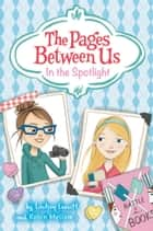 The Pages Between Us: In the Spotlight ebook by Lindsey Leavitt, Abby Dening, Robin Mellom