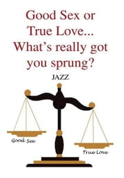 Good Sex or True Love... What's really got you sprung? ebook by JAZZ