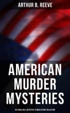 American Murder Mysteries: 60 Thrillers & Detective Stories in One Collection - Detective Craig Kennedy Series, The Silent Bullet, The Poisoned Pen, The War Terror, The Social Gangster, Constance Dunlap, The Master Mystery, The Ear in the Wall, Gold of the Gods, The Soul Scar… ebook by Arthur B. Reeve