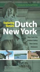 Exploring Historic Dutch New York - New York City * Hudson Valley * New Jersey * Delaware ebook by Russell Shorto, Heleen Westerhuijs, Gajus Scheltema