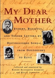 My Dear Mother - Stormy Boastful, and Tender Letters By Distinguished Sons--From Dostoevsky to Elvis ebook by Karen Elizabeth Gordon,Holly Johnson