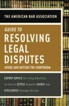 American Bar Association Guide to Resolving Legal Disputes ebook by American Bar Association