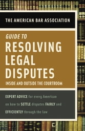 American Bar Association Guide to Resolving Legal Disputes - Inside and Outside the Courtroom ebook by American Bar Association