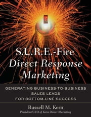 S.U.R.E.-Fire Direct Response Marketing: Managing Business-to-Business Sales Leads for Bottom-Line Success ebook by Kern, Russell