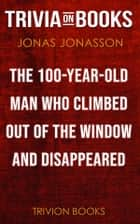 The Hundred-Year-Old Man Who Climbed Out of the Window and Disappeared by Jonas Jonasson (Trivia-On-Books) ebook by Trivion Books
