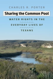 Sharing the Common Pool - Water Rights in the Everyday Lives of Texans ebook by Charles R. Porter Jr.,Andrew Sansom