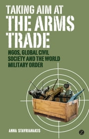 Taking Aim at the Arms Trade - NGOS, Global Civil Society and the World Military Order ebook by Stavrianakis, Anna
