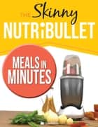 The Skinny Nutribullet Meals In Minutes ebook by Cook Nation