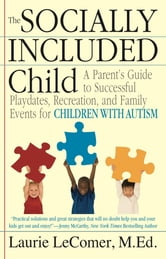 The Socially Included Child - A Parent's Guide to Successful Playdates, Recreation, and Family Events for Children with Autism ebook by Laurie Fivozinsky LeComer