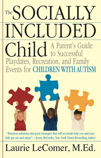 The Socially Included Child - A Parent's Guide to Successful Playdates, Recreation, and Family Events forChildren with Autism ebook by Laurie Fivozinsky LeComer