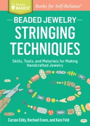Beaded Jewelry: Stringing Techniques - Skills, Tools, and Materials for Making Handcrafted Jewelry. A Storey BASICS® Title ebook by Carson Eddy,Rachael Evans,Kate Feld