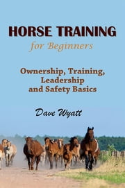 Horse Training For Beginners - Ownership, Training, Leadership and Safety Basics ebook by Dave Wyatt