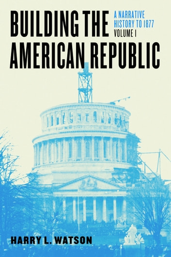 Building the American Republic, Volume 1 - A Narrative History to 1877 ebook by Harry L. Watson