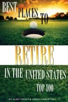 Best Places to Retire in the United States: Top 100 ebook by alex trostanetskiy