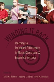 Winding It Back - Teaching to Individual Differences in Music Classroom and Ensemble Settings ebook by Alice M. Hammel, Roberta Y. Hickox, Ryan M. Hourigan