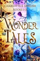 The Wonder Tales - Books 1-3 ebook by Charlotte E. English