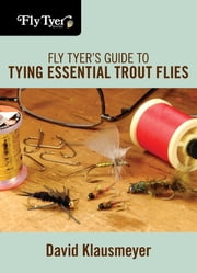 Fly Tyer's Guide to Tying Essential Trout Flies ebook by David Klausmeyer