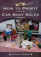 How to Profit from Car Boot Sales ebook by Fiona   Shoop