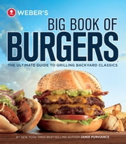 Weber's Big Book of Burgers - The Ultimate Guide to Grilling Incredible Backyard Fare ebook by Kobo.Web.Store.Products.Fields.ContributorFieldViewModel